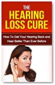 Hearing: Hearing Loss Cure: Get Your Hearing Back and Hear Better Than Ever Before *BONUS: Sneak Preview of 'The Memory Loss Cure' Included!* (Aging, Tinnitus, Hearing Recovery, Deaf, Health)
