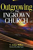 Outgrowing the Ingrown Church, C. John Miller and Zondervan Publishing Staff, 0310284112