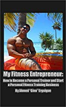 My Fitness Entrepreneur: How To Become A Personal Trainer And Start A Personal Fitness Training Business