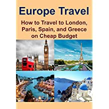 Europe Travel: How to Travel to London, Paris, Spain, and Greece on Cheap Budget: (Europe Travel Guide, London Travel, Paris Travel, Spain Travel, Greece Travel, Travel on a Budget, Save Money)