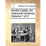 Arville Castle. an Historical Romance. Volume 1 of 2