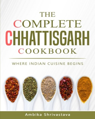 The Complete Chhattisgarh Cookbook: Where Indian Cuisine Begins