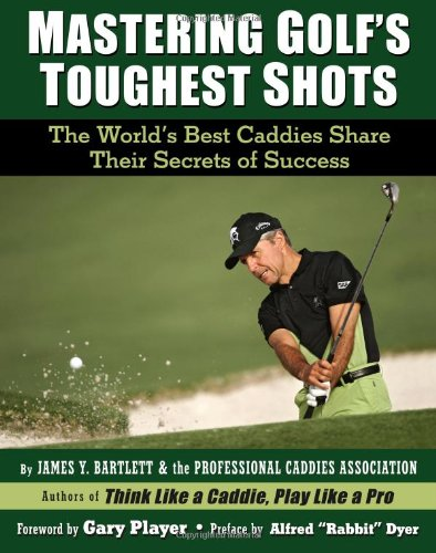 Mastering Golf's Toughest Shots, The World's Best Caddies Share Their Secrets of Success