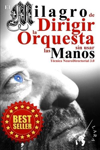 El Milagro De Dirigir La Orquesta Sin Usar Las Manos: Técnica NeuroDirectorial 3.0 (Spanish Edition)
