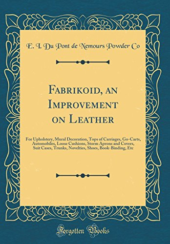 Fabrikoid  An Improvement On Leather  For Upholstery  Mural Decoration  Tops Of Carriages  Go Carts  Automobiles  Loose Cushions  Storm Aprons And Shoes  Book Binding  Etc  Classic Reprint