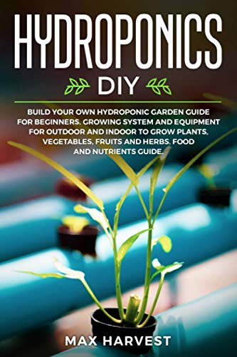 Hydroponics DIY: Build your Own Hydroponic Garden Guide for Beginners.  Growing System and Equipment for Outdoor and Indoor to Grow Plants, Vegetables, Fruits and Herbs.  Food and Nutrients Guide.