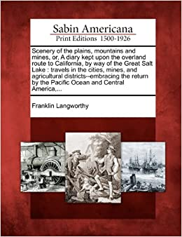 Scenery of the plains, mountains and mines, or, A diary kept upon the overland route to California, by way of the Great Salt Lake: travels in the ... by the Pacific Ocean and Central America, ...