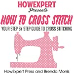 How To Cross Stitch: Your Step-by-Step Guide to Cross Stitching, Volume 2 |  HowExpert Press,Brenda Morris