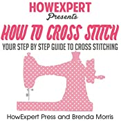 How To Cross Stitch: Your Step-by-Step Guide to Cross Stitching, Volume 2 |  HowExpert Press, Brenda Morris