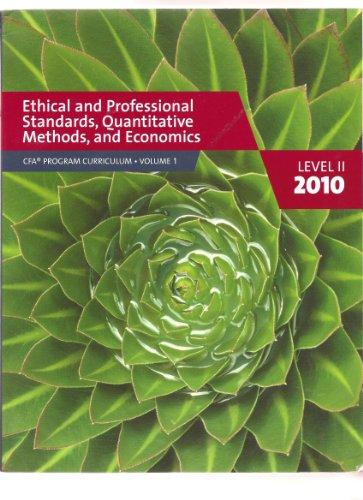 CFA PROGRAM CURRICULUM VOLUME 1 LEVEL II 2010 Ethical and Professional Standards, Quantitative Method, and Economics