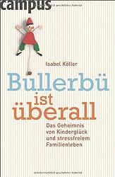 Bullerbü ist überall: Das Geheimnis von Kinderglück und stressfreiem Familienleben