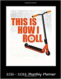 This Is How I Roll 2021 - 2022 Monthly Planner: Funny Push Kick Scooter Daily Weekly Monthly Planner - 24 Months Jan 2021 to Dec 2022 Diary, Calendar ... Quotes, Notes, To Do's and More.