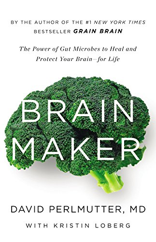 Brain Maker The Power of Gut Microbes to Heal and Protect Your Brainfor Life