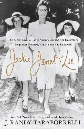 Jackie, Janet & Lee: The Secret Lives of Janet Auchincloss and Her D aughters, Jacqueline Kennedy Onassis and Lee Radziwill