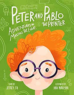 Peter And Pablo The Printer: Adventures In Making The Future (3D Printing Children's Books) by [Ito, Jeffrey]