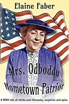 Mrs. Odboddy, Hometown Patriot: A WWII tale of chicks and chicanery, suspicion and spies. (Mrs. Odboddy Mysteries Book 1) by [Faber, Elaine]