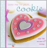 Bake Me I'm Yours... Cookie: Over 100 Excuses to Indulge by Smith, Lindy (2008) Hardcover