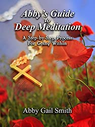 Abby's Guide To Deep Meditation: A Step-by-Step Process for Going Within