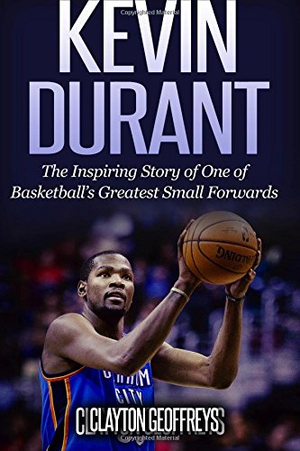 Kevin Durant: The Inspiring Story of One of Basketball's Greatest Small Forwards ebook