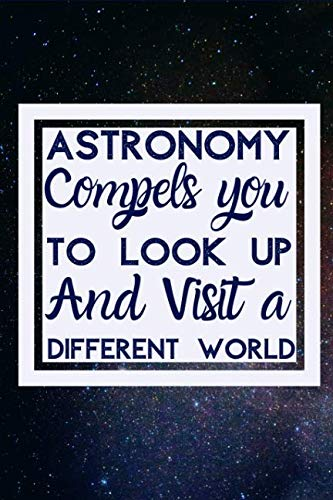Astronomy compels you To Look Up And Visit A Different World: Useful Notebook Perfect For Astronomers Notes