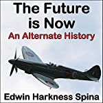 The Future Is Now: An Alternate History  | Edwin Harkness Spina