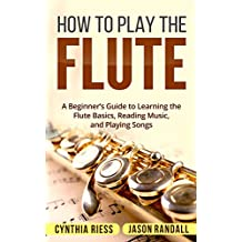 How to Play the Flute: A Beginner's Guide to Learning the Flute Basics, Reading Music, and Playing Songs