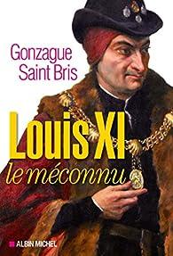Louis XI le méconnu par Gonzague  Saint Bris