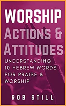 Worship Actions & Attitudes: Understanding 10 Hebrew Words For Praise and Worship by [Still, Rob]