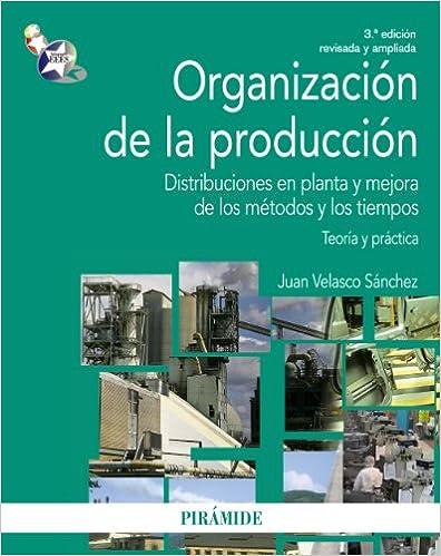 Organización de la Producción. Distribuciones en planta y mejora de los métodos y los tiempos. Teoría y práctica (Economía y Empresa)