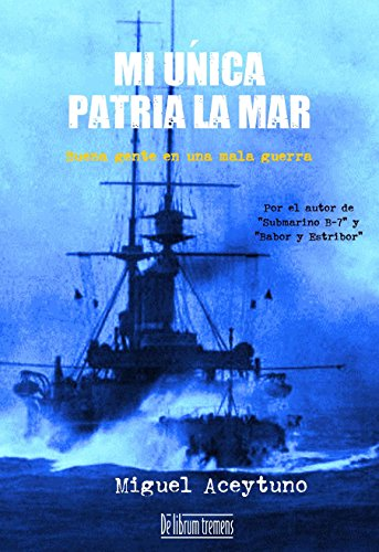 Descargar Libro Mi única Patria La Mar: Buena Gente En Una Mala Guerra Miguel Aceytuno