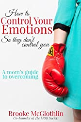 How to Control Your Emotions, So They Don't Control You: A Mom's Guide to Overcoming