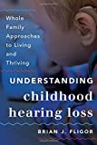 Understanding Childhood Hearing Loss: Whole Family Approaches to Living and Thriving (Whole Family Approaches to Childhood Illnesses and Disorders)