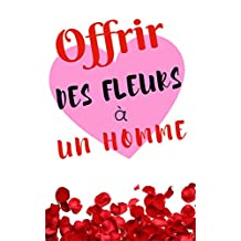 OFFRIR DES  FLEURS  A UN HOMME: Les petits guides d'Agnès Lecomte (French Edition)