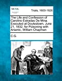 The Life and Confession of Carolino Estradas de Mina. Executed at Doylestown, June 21, 1832, for Poisoning with Arsenic, William Chapman, C.G., 1275111319