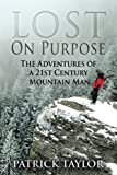 Lost on Purpose: The Adventures of a 21st Century Mountain Man (Volume 1)