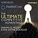 The Ultimate Competitive Advantage: Why Your People Make All the Difference and the 6 Practices You Need to Engage Them Audiobook by Shawn D. Moon, Sue Dathe-Douglass, Sean Covey - foreword Narrated by Qarie Marshall