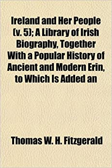 Ireland and Her People (v. 5): A Library of Irish Biography, Together With a Popular History of Ancient and Modern Erin, to Which Is Added an