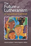 The Future of Lutheranism in a Global Context, Arland J. Jacobsen, 0806690607