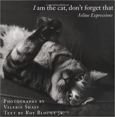 Book I Am the Cat, Don't Forget That: Feline Expressions [Hardcover] [2004] (Author) Valerie Shaff, Roy Blount Jr.