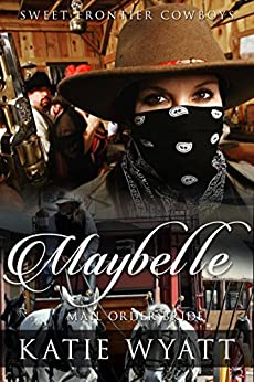 Mail Order Bride: Maybelle: Clean Historical Western Romance (Sweet Frontier Cowboys Series Book 11) by [Wyatt, Katie]