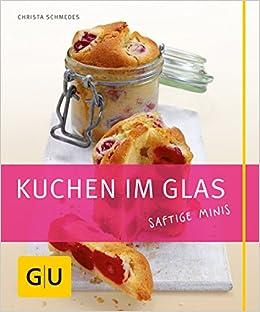Kuchen Im Glas Saftige Minis Gu Just Cooking Amazon De Christa