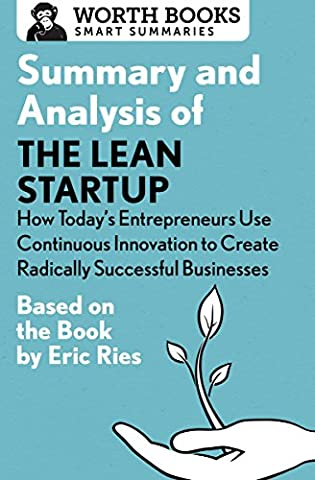 Summary and Analysis of The Lean Startup: How Today's Entrepreneurs Use Continuous Innovation to Create Radically Successful Businesses: Based on the Book by Eric Ries (Smart (Lean Start Up Book)