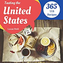 Tasting The United States 365: Take A Tasty Tour Of America With 365 Best U.S Recipes From All 50 States! (American Pie Cookbook, American Gourmet Cookbook, Modern American Cookbook) [Book 1]
