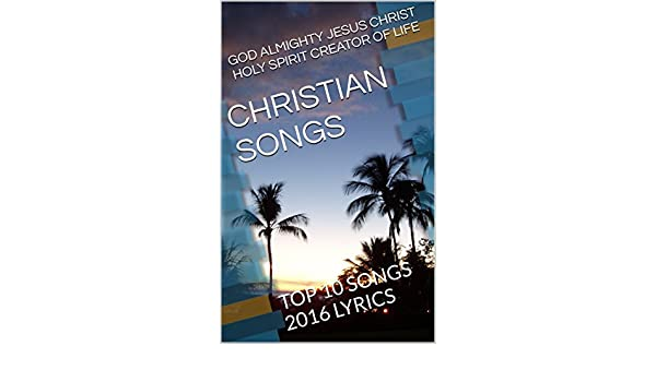 christian songs top 10 songs 2016 lyrics kindle edition by god almighty jesus christ holy spirit creator of life themis koutras