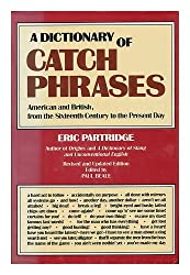 A Dictionary of Catch Phrases, American and British, from the Sixteenth Century to the Present Day / Eric Partridge