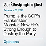 Trump Is the GOP's Frankenstein Monster. Now He's Strong Enough to Destroy the Party. | Robert Kagan