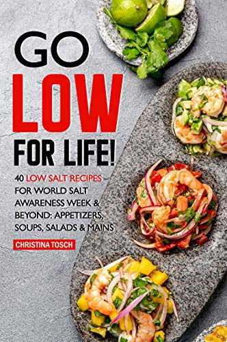 Go Low for Life!: 40 Low Salt Recipes – for World Salt Awareness Week & Beyond: Appetizers, Soups, Salads & Mains by Christina Tosch