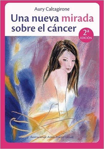 Una nueva mirada sobre el cáncer: Conserva una Imagen positiva durante tus tratamientos médicos. (Spanish Edition): Aury Caltagirone: 9782954023052: ...