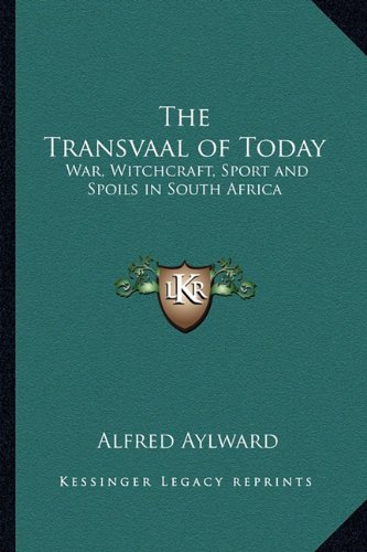 Read Online The Transvaal of Today: War, Witchcraft, Sport and Spoils in South Africa PDF