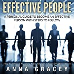 Effective People: A Personal Guide to Become an Effective Person with Steps to Follow a Step-by-Step Guide to Forming Habits and Traits to Become an Effective Person | Anna Gracey
